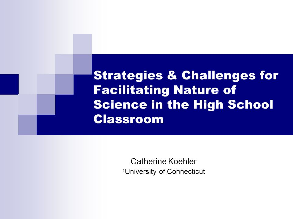 Strategies & Challenges for Facilitating Nature of Science in the High School Classroom Catherine Koehler 1 University of Connecticut