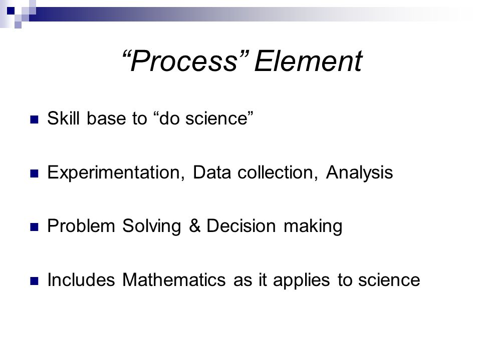Process Element Skill base to do science Experimentation, Data collection, Analysis Problem Solving & Decision making Includes Mathematics as it applies to science