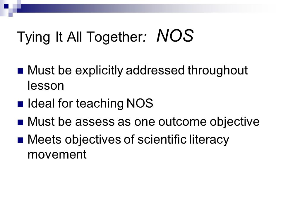 Tying It All Together: NOS Must be explicitly addressed throughout lesson Ideal for teaching NOS Must be assess as one outcome objective Meets objectives of scientific literacy movement