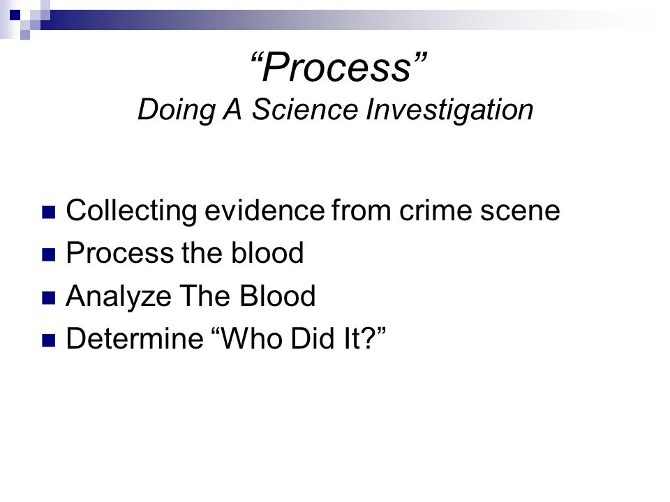 Process Doing A Science Investigation Collecting evidence from crime scene Process the blood Analyze The Blood Determine Who Did It?
