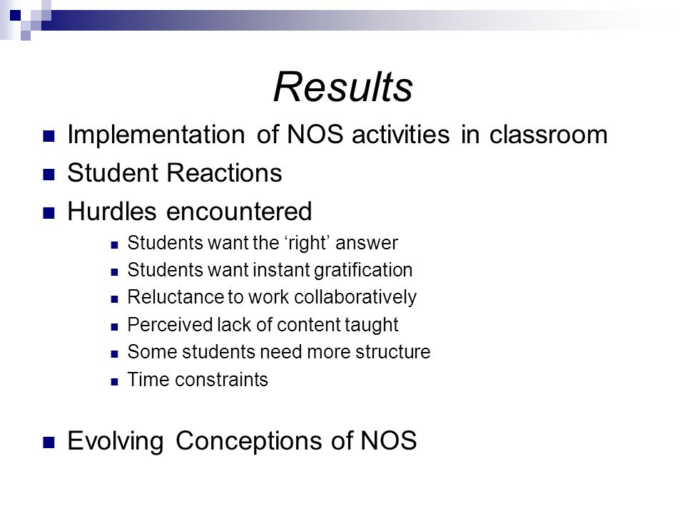 Results Implementation of NOS activities in classroom Student Reactions Hurdles encountered Students want the 'right' answer Students want instant gratification Reluctance to work collaboratively Perceived lack of content taught Some students need more structure Time constraints Evolving Conceptions of NOS
