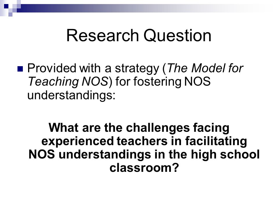 Research Question Provided with a strategy (The Model for Teaching NOS) for fostering NOS understandings: What are the challenges facing experienced teachers in facilitating NOS understandings in the high school classroom