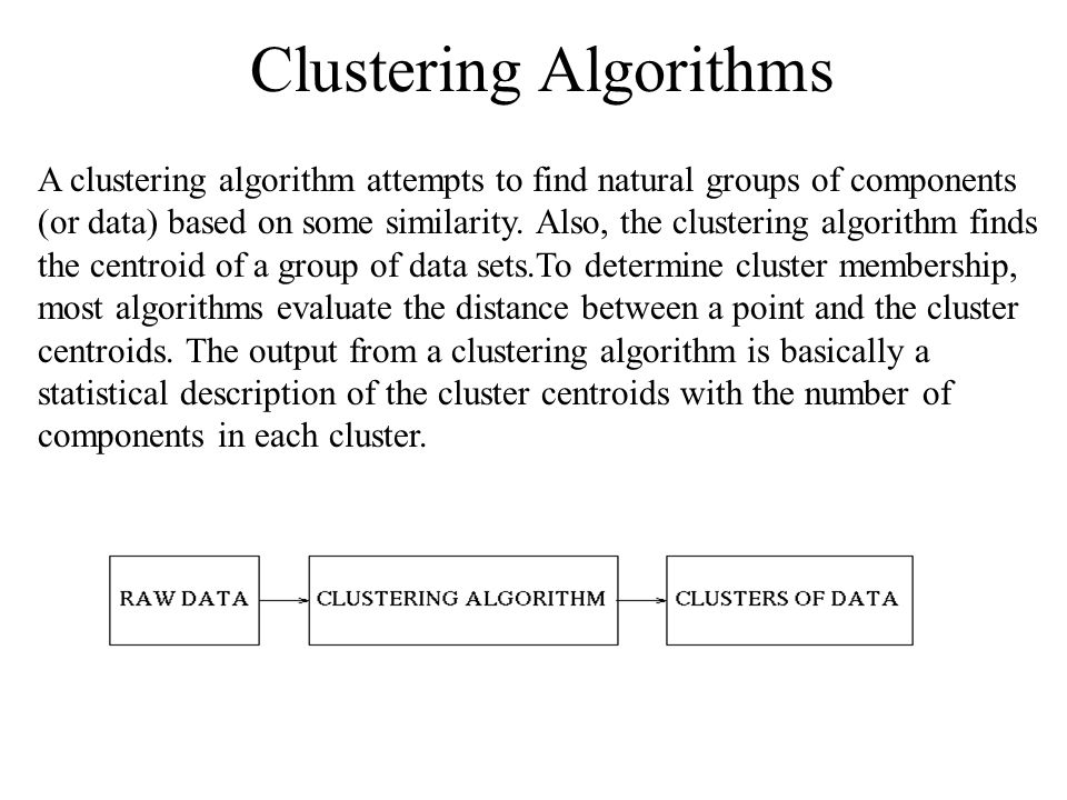 Clustering Algorithms A clustering algorithm attempts to find natural groups of components (or data) based on some similarity. Also, the clustering al