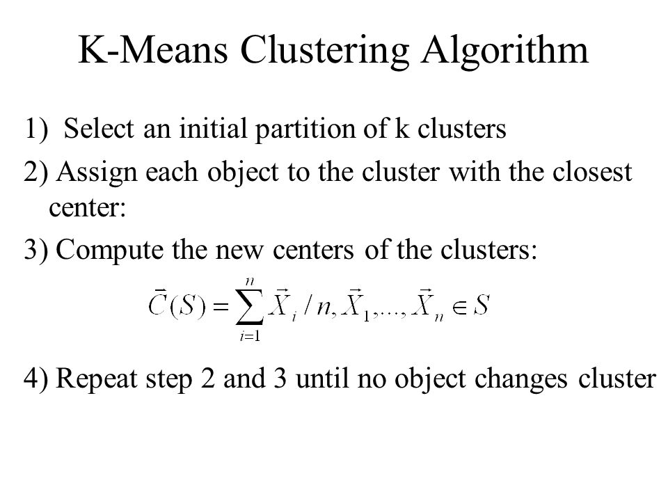 K-Means Clustering Algorithm 1) Select an initial partition of k clusters 2) Assign each object to the cluster with the closest center: 3) Compute the