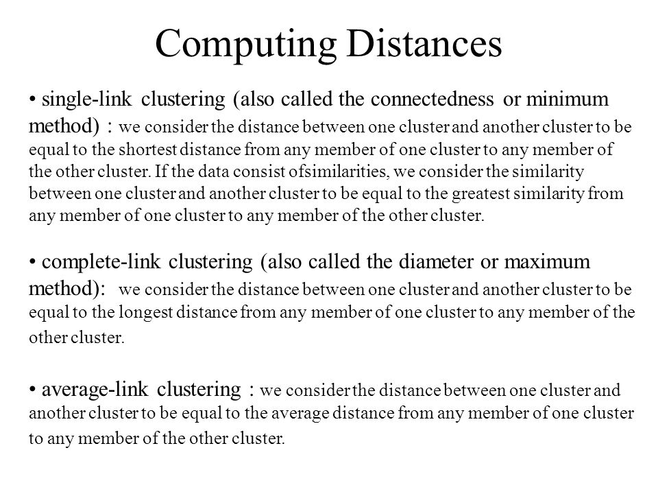 Computing Distances single-link clustering (also called the connectedness or minimum method) : we consider the distance between one cluster and anothe
