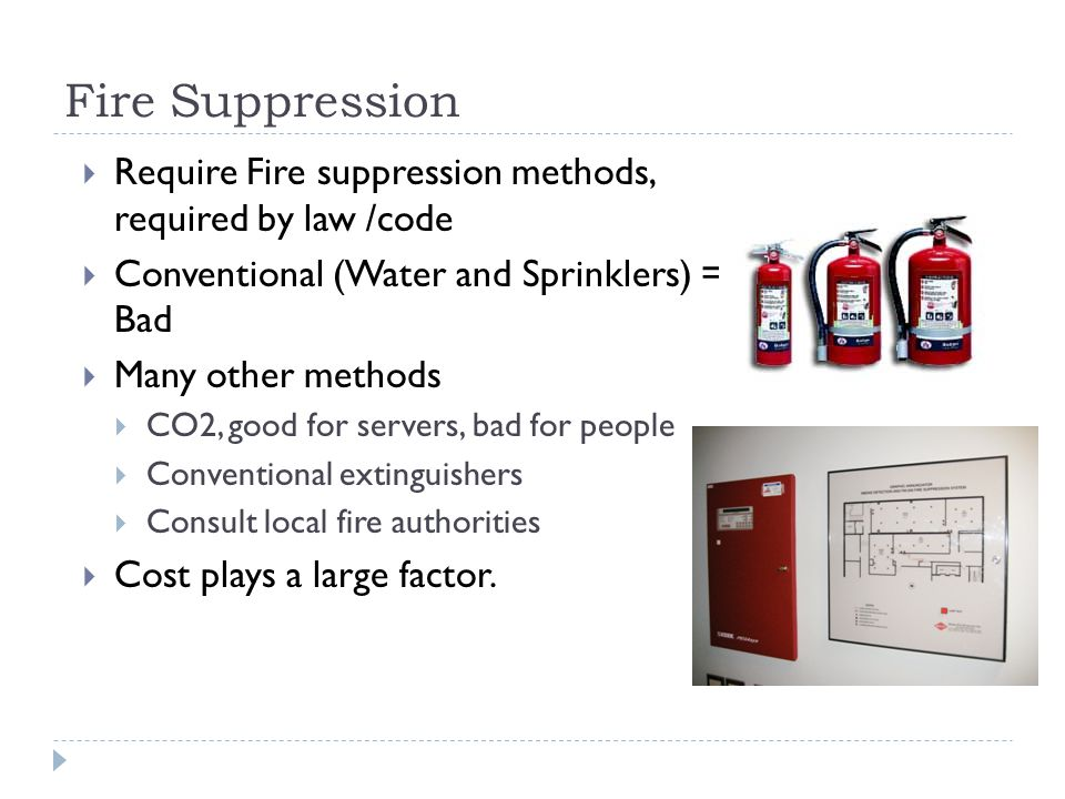 Fire Suppression  Require Fire suppression methods, required by law /code  Conventional (Water and Sprinklers) = Bad  Many other methods  CO2, good for servers, bad for people  Conventional extinguishers  Consult local fire authorities  Cost plays a large factor.