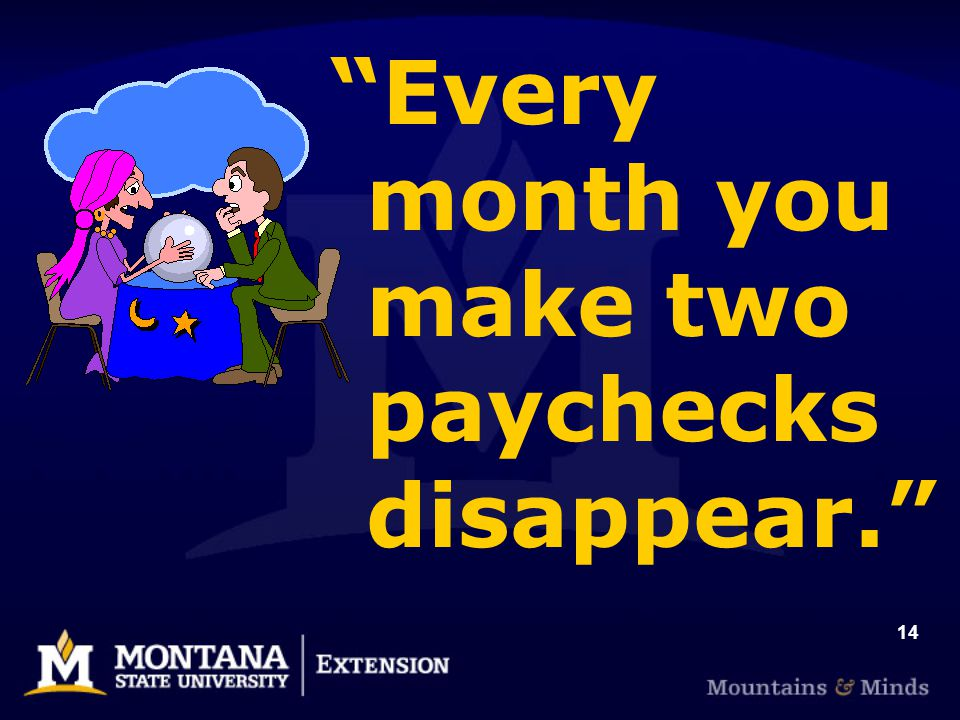14 Every month you make two paychecks disappear.