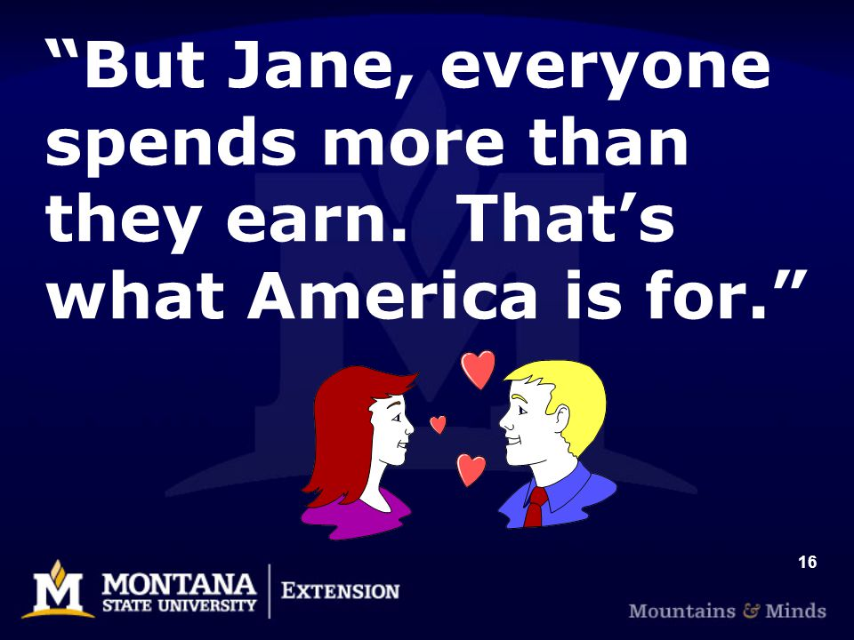 16 But Jane, everyone spends more than they earn. That's what America is for.