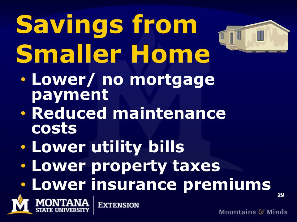 29 Savings from Smaller Home Lower/ no mortgage payment Reduced maintenance costs Lower utility bills Lower property taxes Lower insurance premiums