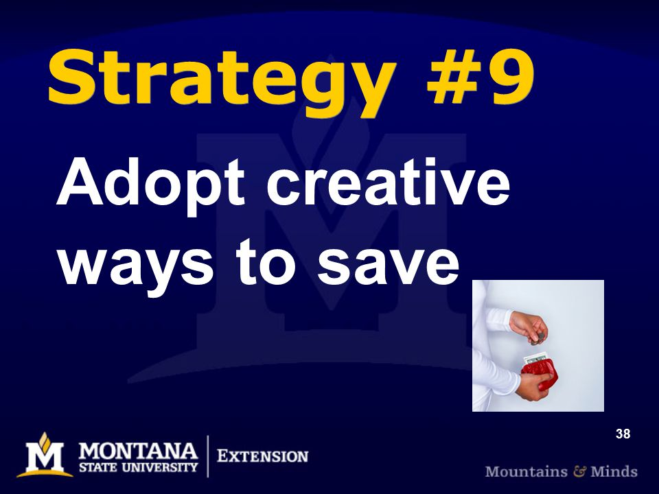 38 Strategy #9 Adopt creative ways to save