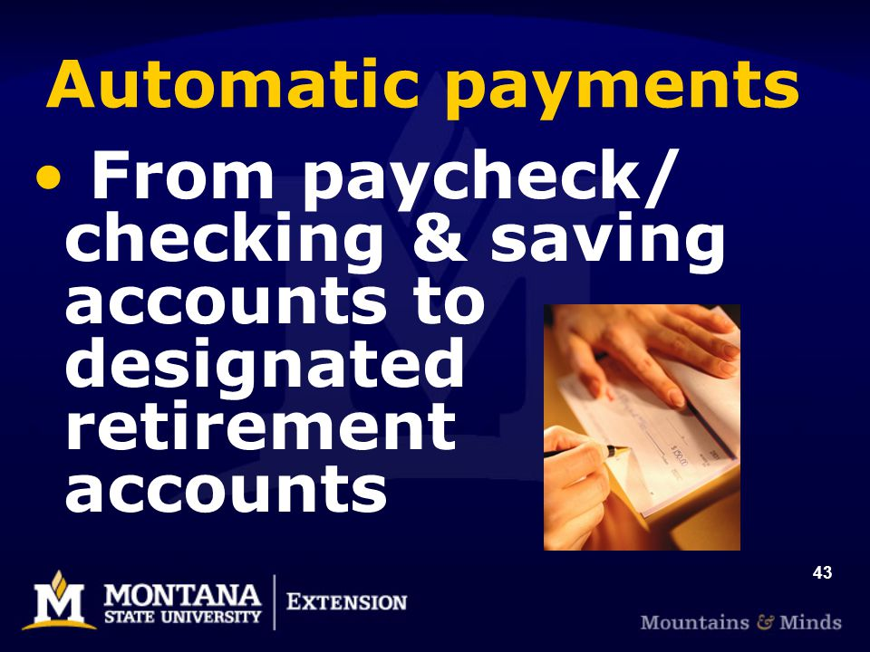 43 Automatic payments From paycheck/ checking & saving accounts to designated retirement accounts