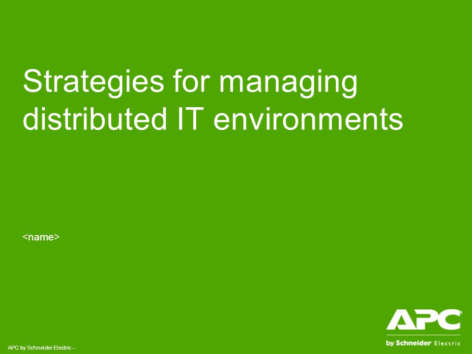 APC by Schneider Electric– Name – Date APC by Schneider Electric - In Summary Simplify your infrastructure and create an IT environment that is Manageable, Adaptable and Simple using easy and repeatable remote management techniques.