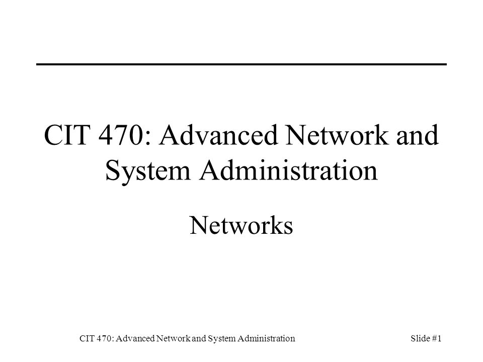 CIT 470: Advanced Network and System AdministrationSlide #2 Topics 1.Network Topology 2.Structured Cabling 3.Simple Host Routing 4.Overlay Networks 5.Monitoring