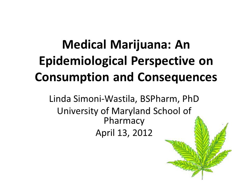 Medical Marijuana: An Epidemiological Perspective on Consumption and Consequences Linda Simoni-Wastila, BSPharm, PhD University of Maryland School of