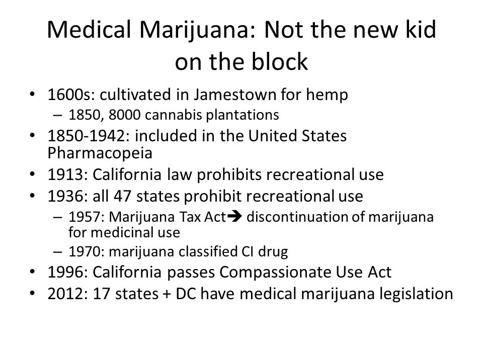 Medical Marijuana: Not the new kid on the block 1600s: cultivated in Jamestown for hemp – 1850, 8000 cannabis plantations 1850-1942: included in the U