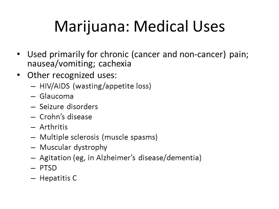 Marijuana: Medical Uses Used primarily for chronic (cancer and non-cancer) pain; nausea/vomiting; cachexia Other recognized uses: – HIV/AIDS (wasting/
