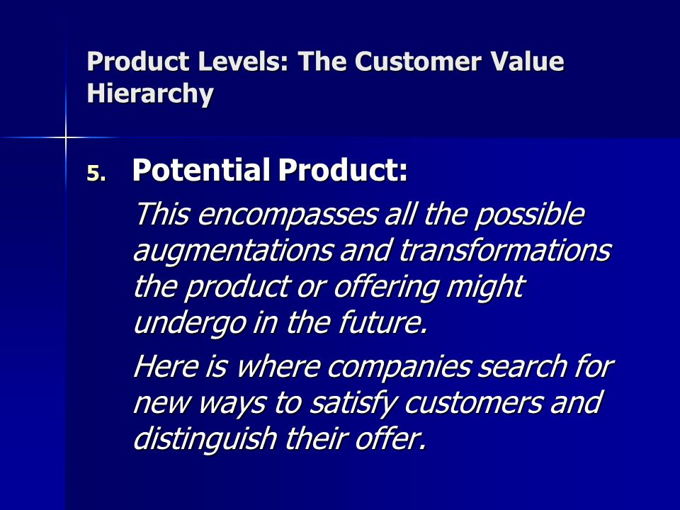 Product Levels: The Customer Value Hierarchy 5. Potential Product: This encompasses all the possible augmentations and transformations the product or