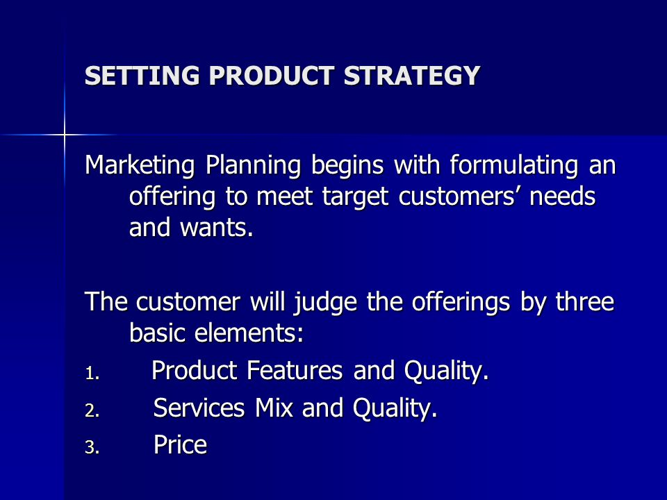 SETTING PRODUCT STRATEGY Marketing Planning begins with formulating an offering to meet target customers' needs and wants. The customer will judge the