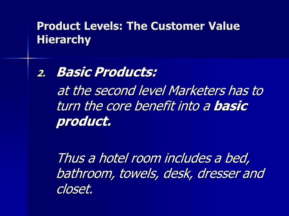 Product Levels: The Customer Value Hierarchy 2. Basic Products: at the second level Marketers has to turn the core benefit into a basic product. at th