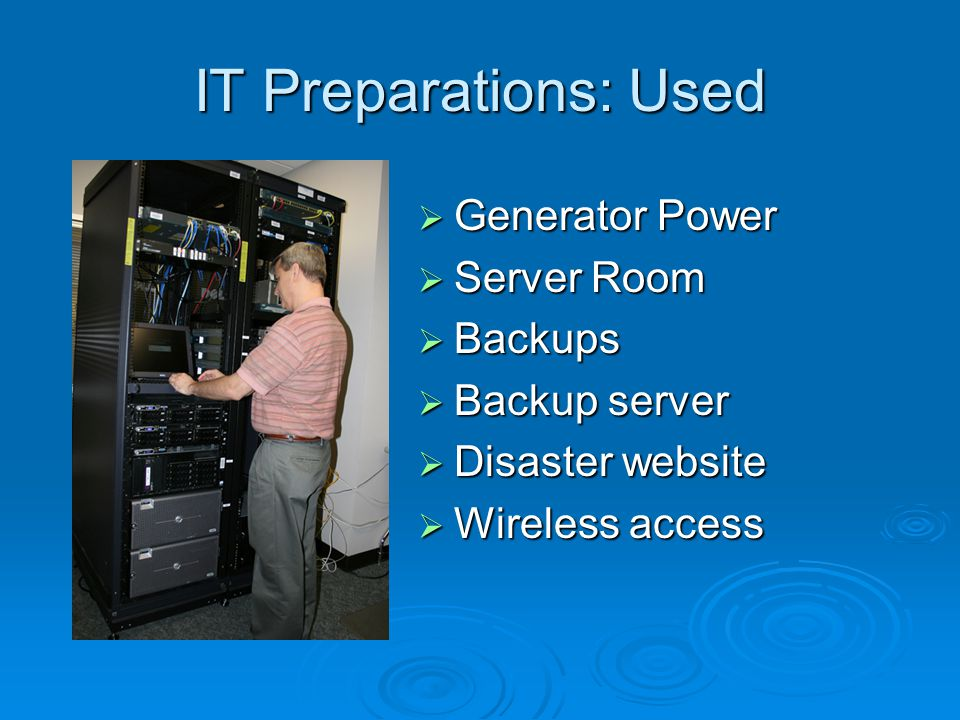 IT Preparations: Used  Generator Power  Server Room  Backups  Backup server  Disaster website  Wireless access