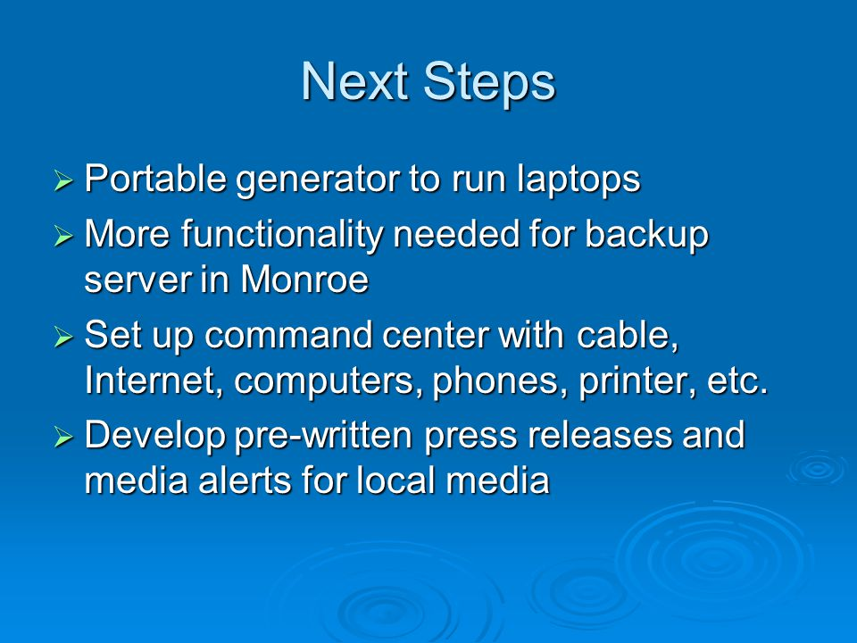 Next Steps  Portable generator to run laptops  More functionality needed for backup server in Monroe  Set up command center with cable, Internet, computers, phones, printer, etc.