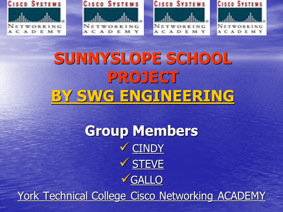 SUNNYSLOPE SCHOOL PROJECT BY SWG ENGINEERING Group Members CINDY CINDY STEVE STEVE GALLO GALLO York Technical College Cisco Networking ACADEMY