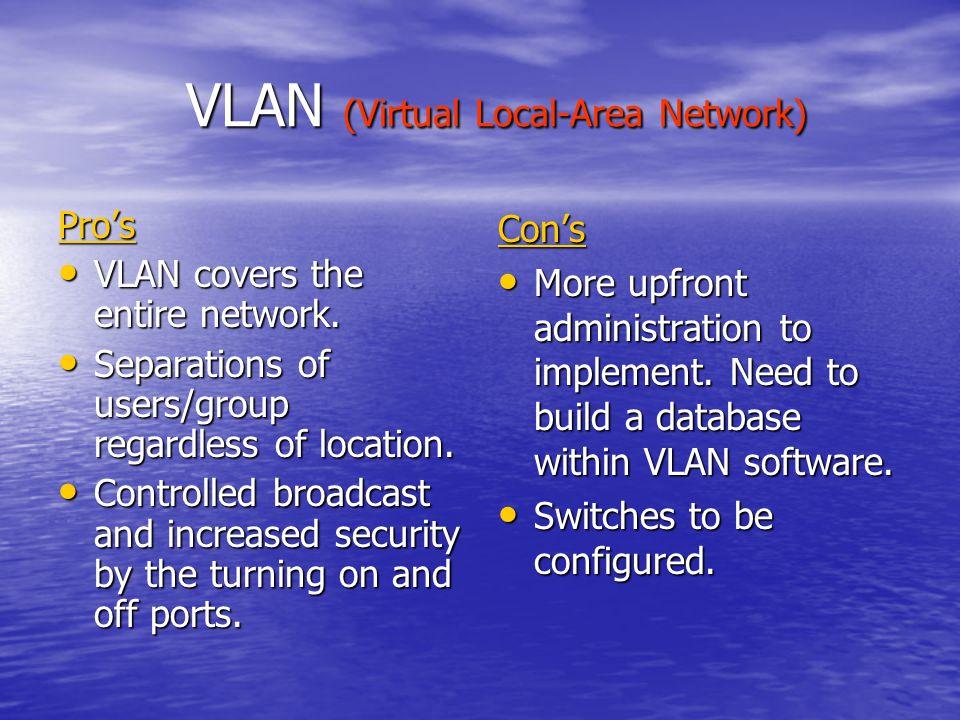 VLAN (Virtual Local-Area Network) VLAN (Virtual Local-Area Network) Pro's VLAN covers the entire network.