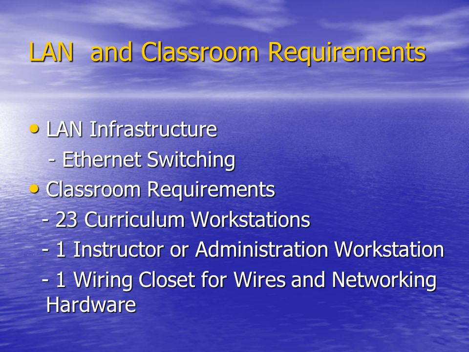 LAN and Classroom Requirements LAN Infrastructure LAN Infrastructure - Ethernet Switching - Ethernet Switching Classroom Requirements Classroom Requirements - 23 Curriculum Workstations - 23 Curriculum Workstations - 1 Instructor or Administration Workstation - 1 Instructor or Administration Workstation - 1 Wiring Closet for Wires and Networking Hardware - 1 Wiring Closet for Wires and Networking Hardware