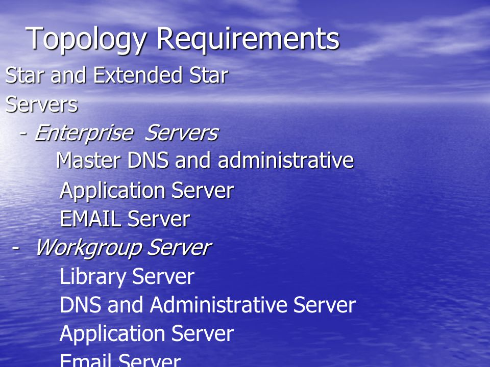 Topology Requirements Star and Extended Star Servers - Enterprise Servers - Enterprise Servers Master DNS and administrative Master DNS and administrative Application Server Application Server EMAIL Server EMAIL Server - Workgroup Server - Workgroup Server Library Server DNS and Administrative Server Application Server Email Server