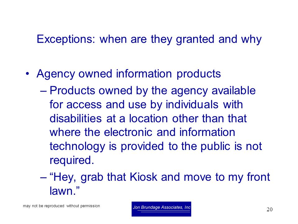 may not be reproduced without permission 20 Exceptions: when are they granted and why Agency owned information products –Products owned by the agency available for access and use by individuals with disabilities at a location other than that where the electronic and information technology is provided to the public is not required.
