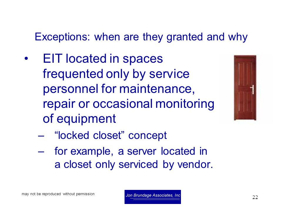 may not be reproduced without permission 22 Exceptions: when are they granted and why EIT located in spaces frequented only by service personnel for maintenance, repair or occasional monitoring of equipment – locked closet concept –for example, a server located in a closet only serviced by vendor.