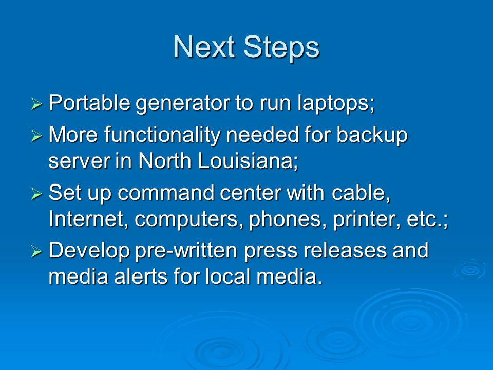 Next Steps  Portable generator to run laptops;  More functionality needed for backup server in North Louisiana;  Set up command center with cable,