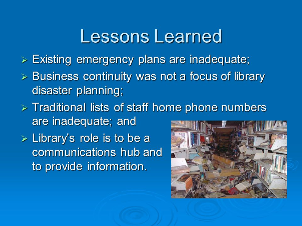 Lessons Learned  Existing emergency plans are inadequate;  Business continuity was not a focus of library disaster planning;  Traditional lists of