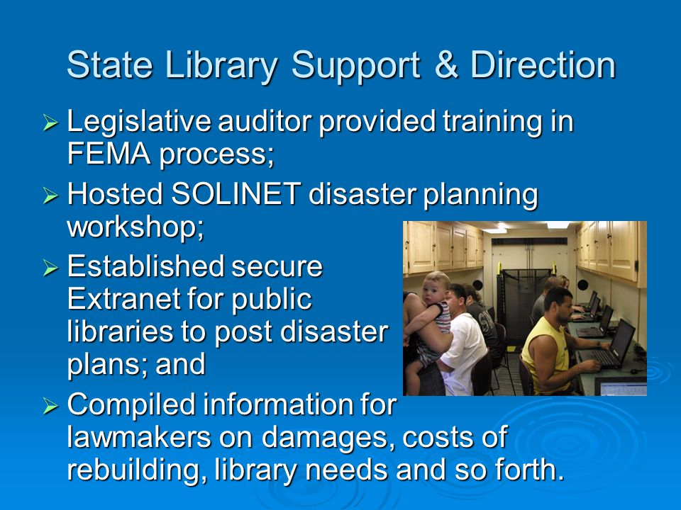 State Library Support & Direction  Legislative auditor provided training in FEMA process;  Hosted SOLINET disaster planning workshop;  Established secure Extranet for public libraries to post disaster plans; and  Compiled information for lawmakers on damages, costs of rebuilding, library needs and so forth.
