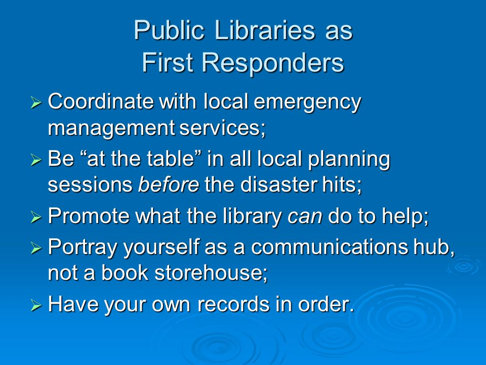 Public Libraries as First Responders  Coordinate with local emergency management services;  Be at the table in all local planning sessions before the disaster hits;  Promote what the library can do to help;  Portray yourself as a communications hub, not a book storehouse;  Have your own records in order.