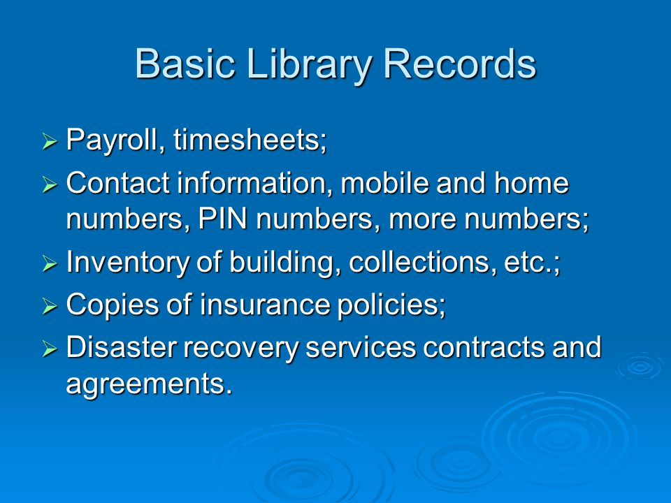 Basic Library Records  Payroll, timesheets;  Contact information, mobile and home numbers, PIN numbers, more numbers;  Inventory of building, collections, etc.;  Copies of insurance policies;  Disaster recovery services contracts and agreements.