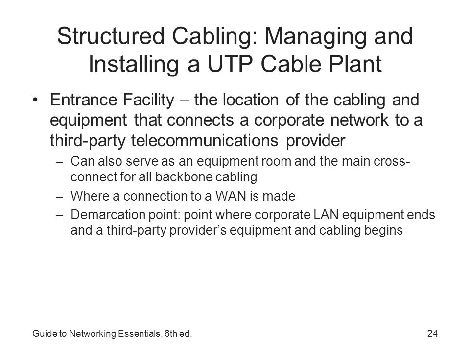 Guide to Networking Essentials, 6th ed.25 Installing UTP Cabling Cable termination – putting RJ-45 plugs on the ends of cable or punching down wires into terminal blocks on a jack or patch panel Some tools needed: Wire cutters Crimping Tool Cable Tester Punchdown Tool Cable Stripper RJ-45 plugs/jacks