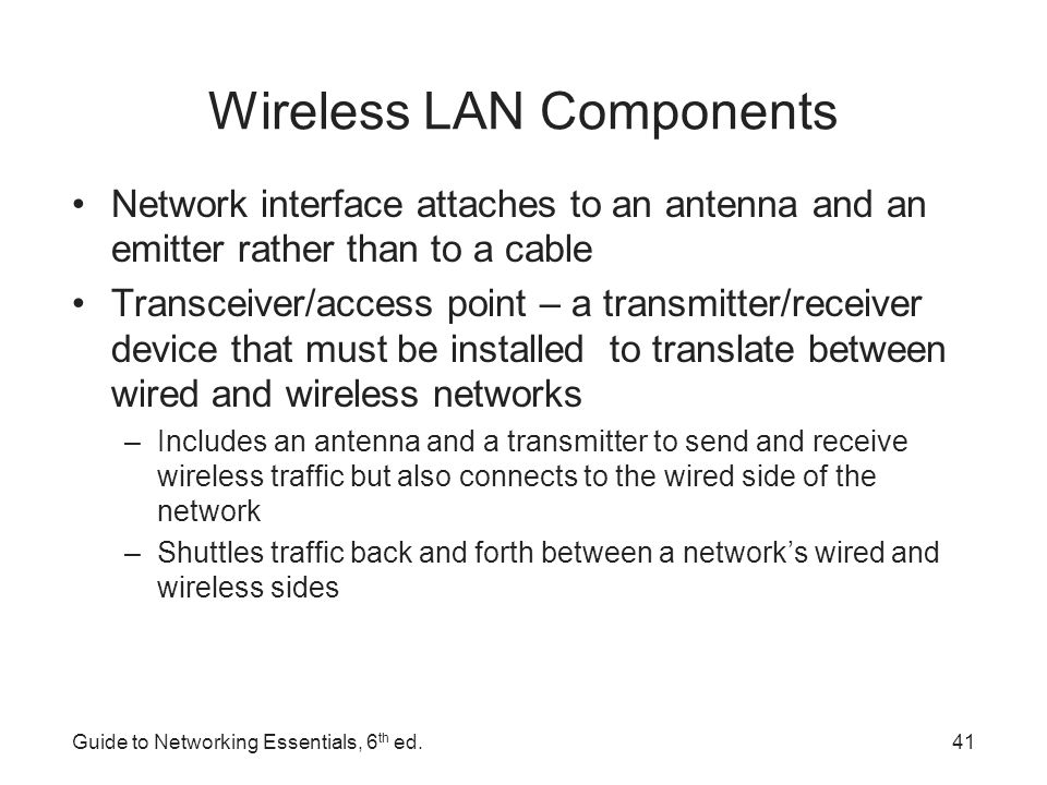 Wireless LAN Transmission Signals take the form of waves in the electromagnetic (EM) spectrum The frequency of the wave forms used for communication is measured in cycles per second, usually expressed as hertz (Hz) The principles governing wireless transmissions dictate that lower-frequency transmissions can carry less data more slowly over longer distances, and higher- frequency transmissions can carry more data faster over shorter distances Guide to Networking Essentials, 6 th ed.42