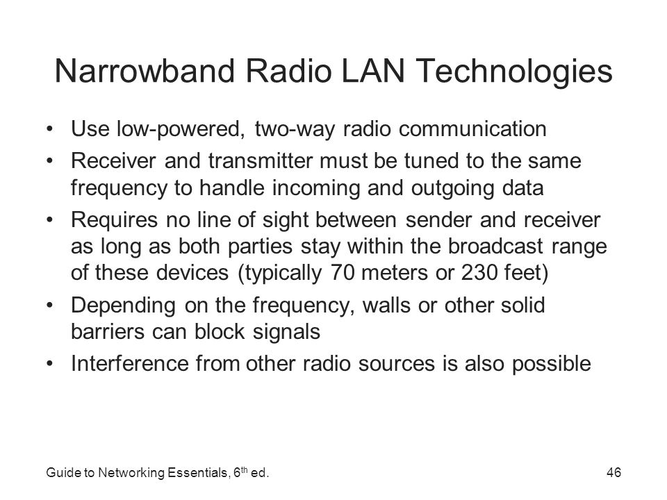 Spread-Spectrum LAN Technologies Uses multiple frequencies simultaneously, improving reliability and reducing susceptibility to interference –Also makes eavesdropping more difficult Two main kinds of spread-spectrum communications –Frequency hopping – switches data between multiple frequencies at regular intervals –Direct-sequence modulation – breaks data into fixed-size segments called chips and transmits the data on several different frequencies at the same time Guide to Networking Essentials, 6 th ed.47