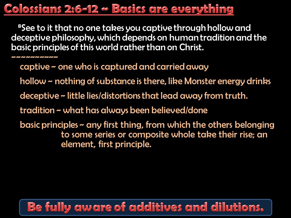 8 See to it that no one takes you captive through hollow and deceptive philosophy, which depends on human tradition and the basic principles of this world rather than on Christ.