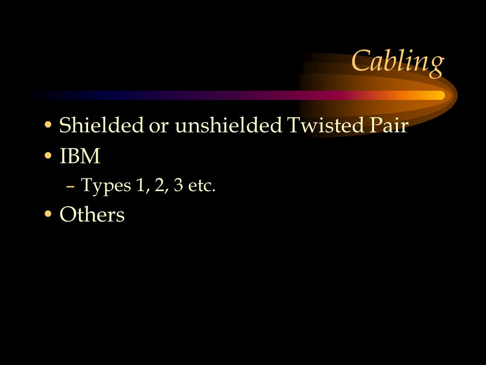 Cabling Shielded or unshielded Twisted Pair IBM –Types 1, 2, 3 etc. Others