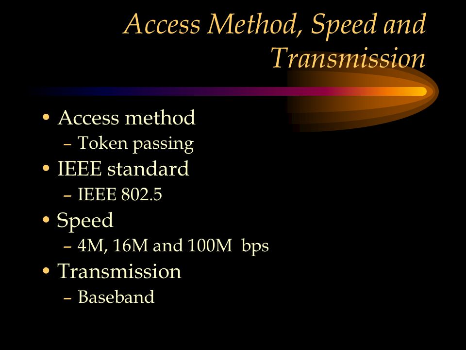 Access Method, Speed and Transmission Access method –Token passing IEEE standard –IEEE 802.5 Speed –4M, 16M and 100M bps Transmission –Baseband