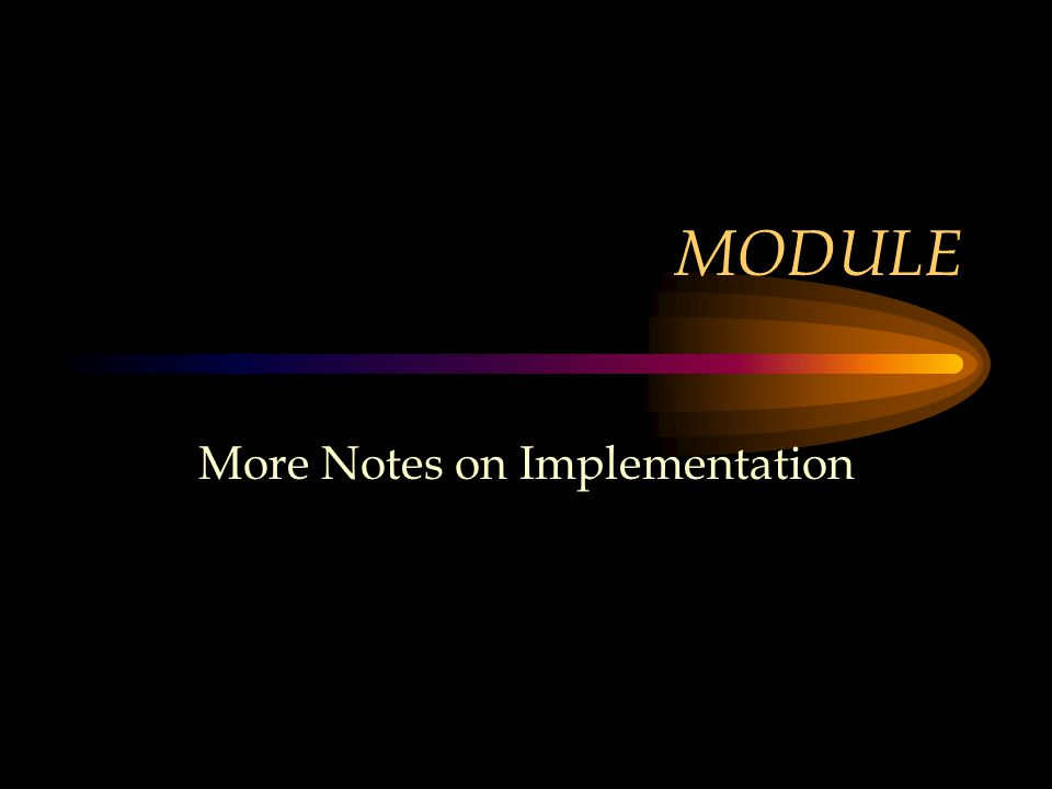 MODULE More Notes on Implementation