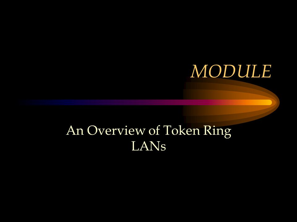 Module Objectives Define Token Ring networks Trace the origin of Token Ring Discuss the current status and usage Provide an illustration of a typical Token Ring configuration Present actual Token Ring implementations