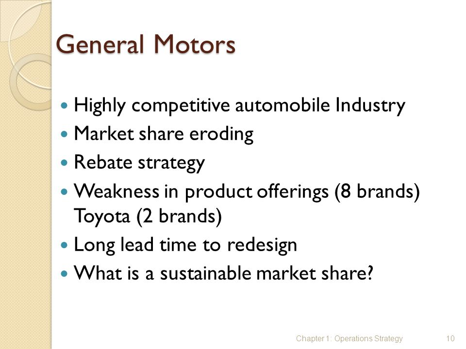 General Motors Highly competitive automobile Industry Market share eroding Rebate strategy Weakness in product offerings (8 brands) Toyota (2 brands)