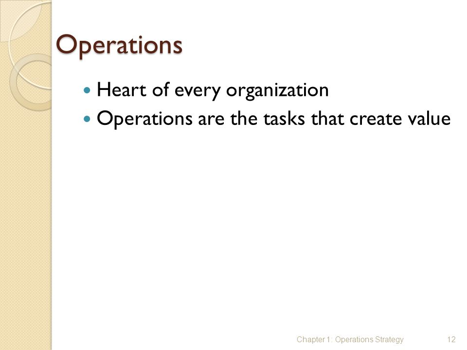 Operations Heart of every organization Operations are the tasks that create value Chapter 1: Operations Strategy12