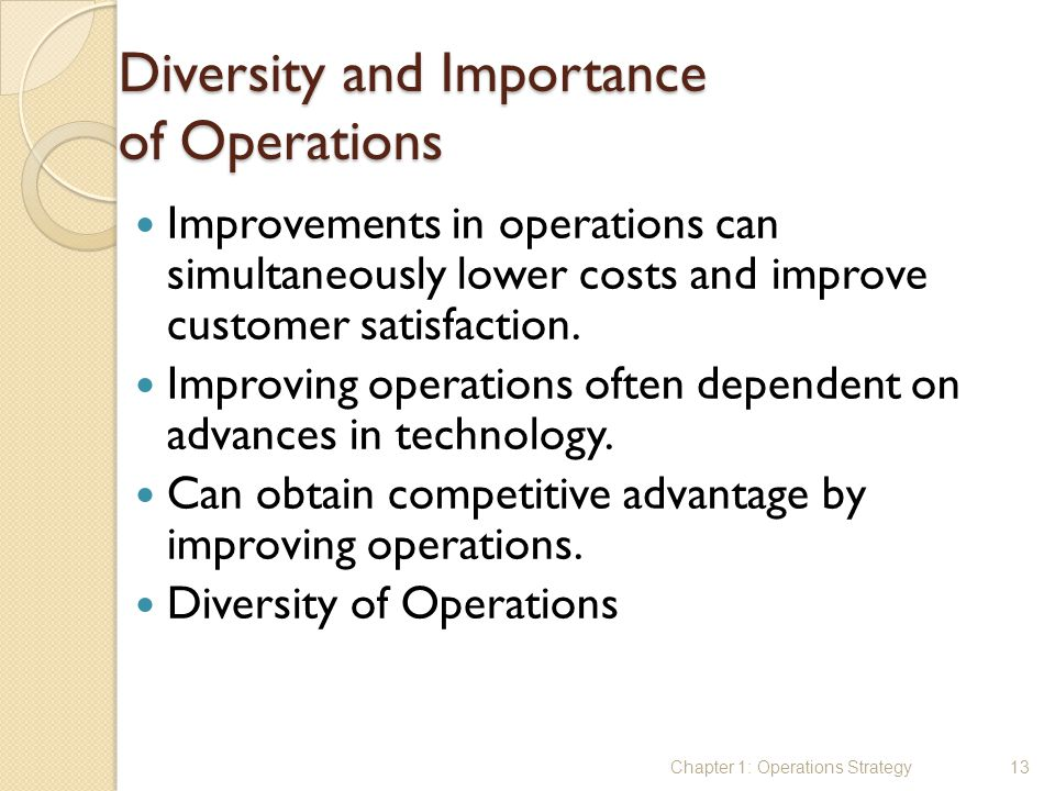 Diversity and Importance of Operations Improvements in operations can simultaneously lower costs and improve customer satisfaction. Improving operatio