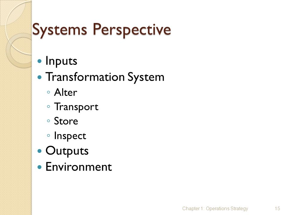 Systems Perspective Inputs Transformation System ◦ Alter ◦ Transport ◦ Store ◦ Inspect Outputs Environment Chapter 1: Operations Strategy15