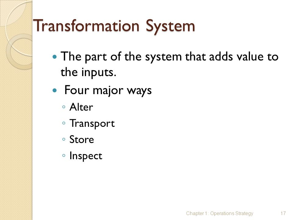 Transformation System The part of the system that adds value to the inputs. Four major ways ◦ Alter ◦ Transport ◦ Store ◦ Inspect Chapter 1: Operation