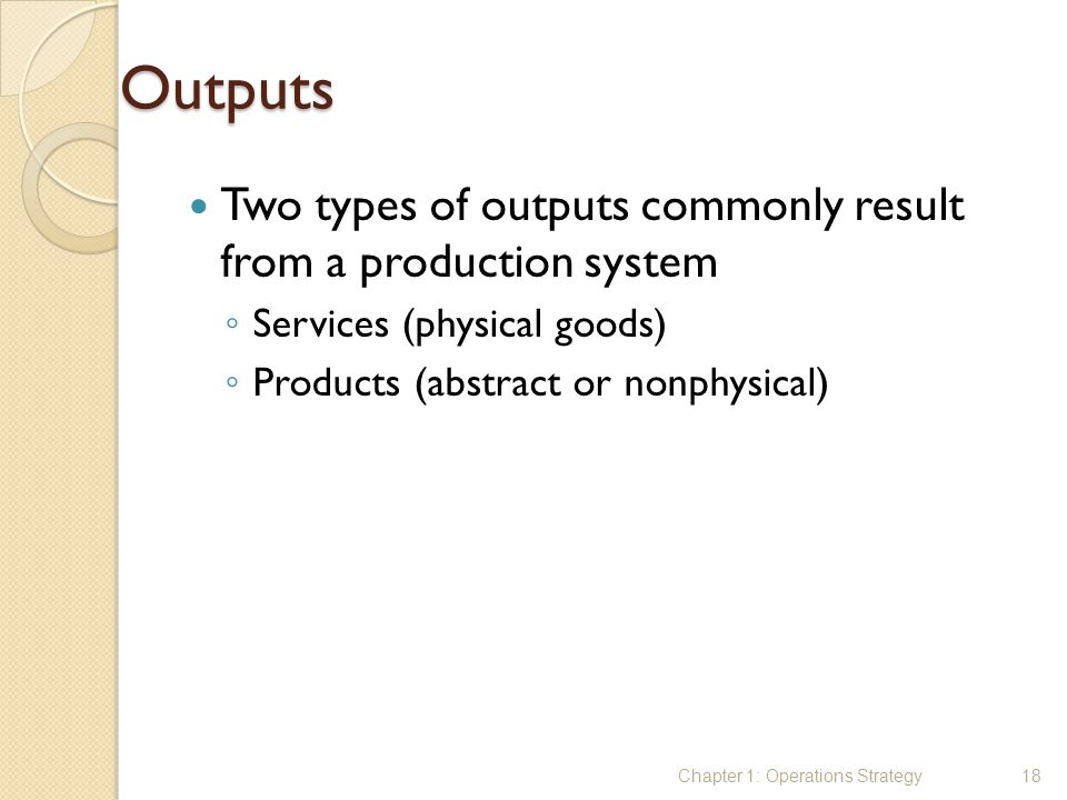 Outputs Two types of outputs commonly result from a production system ◦ Services (physical goods) ◦ Products (abstract or nonphysical) Chapter 1: Oper